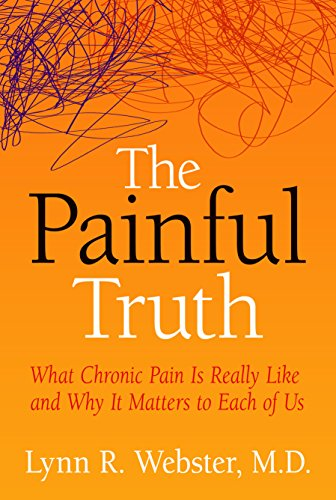 The Painful Truth: What Chronic Pain Is Really Like and Why It Matters to Each of Us by Lynn R. Webster