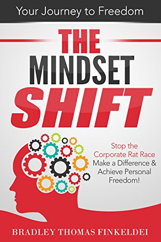 The Mindset Shift: Stop the Corporate Rat Race, Make a Difference and Achieve Personal Freedom! by Bradley Thomas Finkeldei