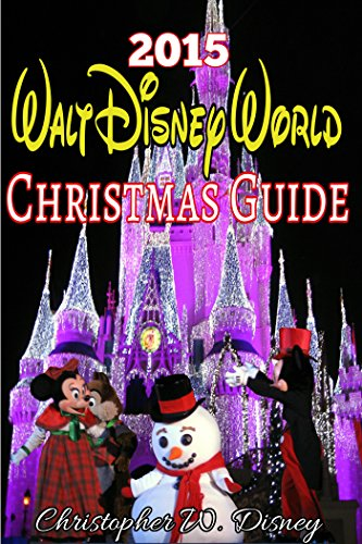 2015 Walt Disney World Christmas Guide: An Unofficial Guide to Help Plan Your Disney Holiday Vacation by Christopher W. Disney