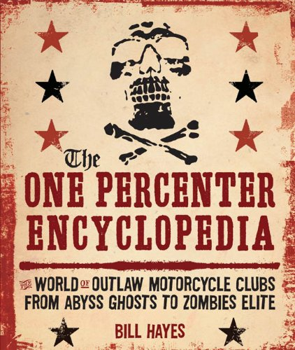 The One Percenter Encyclopedia: The World of Outlaw Motorcycle Clubs from Abyss Ghosts to Zombies Elite by Bill Hayes