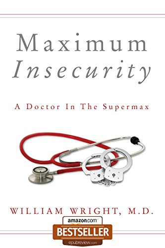 Maximum Insecurity:  A Doctor in the Supermax by William Wright M.D.