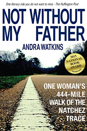 Not Without My Father: One Woman's 444-Mile Walk of the Natchez Trace by Andra Watkins
