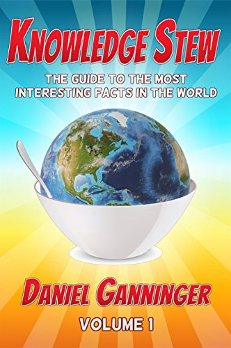Knowledge Stew: The Guide to the Most Interesting Facts in the World (Knowledge Stew Guides Book 1) by Daniel Ganninger