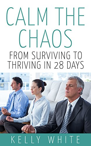 Calm the Chaos: From Surviving to Thriving in 28 Days by Kelly White