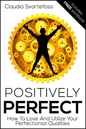 Positively Perfect: How to Love and Utilize Your Perfectionist Qualities by Claudia Svartefoss