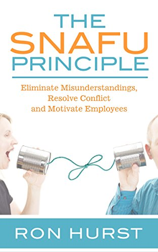 The SNAFU Principle: Eliminate Misunderstanding, Resolve Conflict and Motivate Employees by Ron Hurst