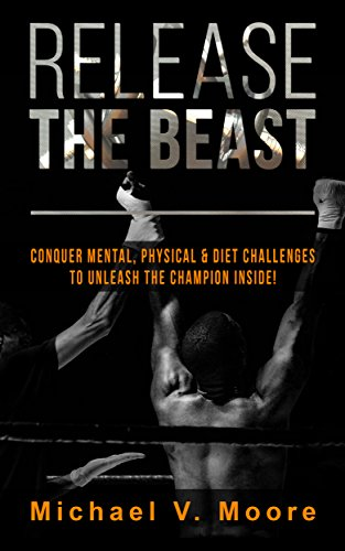 Release The Beast: Conquer Mental, Physical & Diet Challenges To Unleash The Champion Inside! by Michael Moore