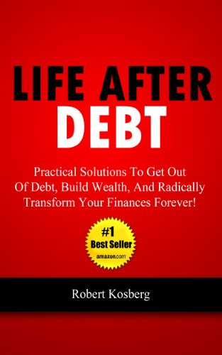 Life After Debt: Practical Solutions To Get Out of Debt, Build Wealth, And Radically Transform Your Finances Forever! by Rob Kosberg