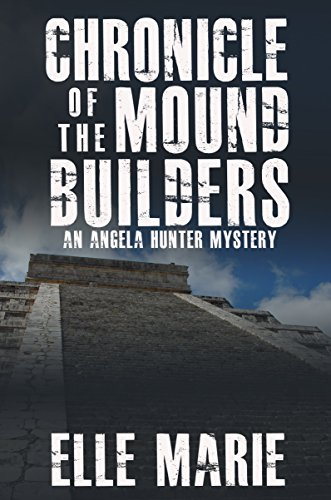 Chronicle of the Mound Builders: An Angela Hunter Mystery by Elle Marie