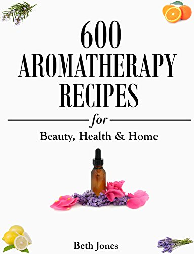 Aromatherapy: 600 Aromatherapy Recipes for Beauty, Health & Home by Beth Jones