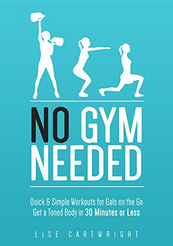 No Gym Needed - Quick & Simple Workouts For Gals On The Go: Get A Toned Body In 30 Minutes Or Less! by Lise Cartwright