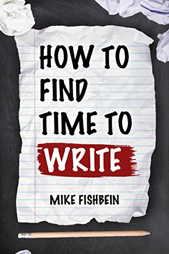 How to Find Time to Write: Overcome Writer's Block, Start Writing and Write Faster! by Mike Fishbein