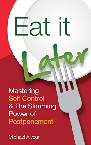 Eat It Later: Mastering Self Control & The Slimming Power Of Postponement by Michael Alvear