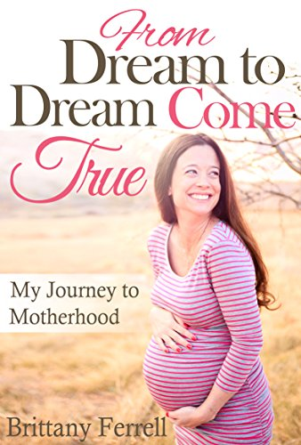 From Dream to Dream Come True: My Journey to Motherhood by Brittany Ferrell
