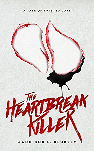 A Tale of Twisted Love: The Heartbreak Killer by Maddison L. Beckley