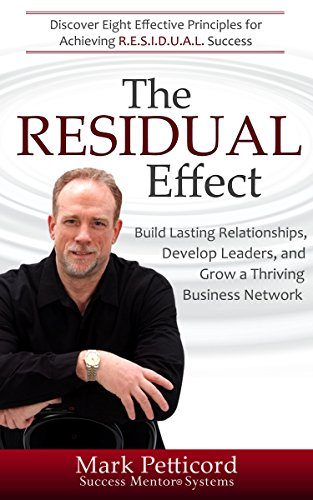 The RESIDUAL Effect: Discover Eight Effective Principles for Achieving R.E.S.I.D.U.A.L. Success in Network Marketing by Mark Petticord