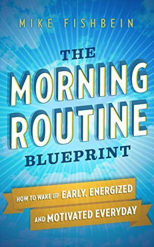 The Morning Routine Blueprint: How to Wake Up Early, Energized and Motivated Everyday by Mike Fishbein