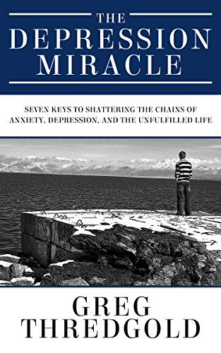 The Depression Miracle: Seven Keys to Shattering the Chains of Anxiety, Depression, and the Unfulfilled Life by Greg Thredgold