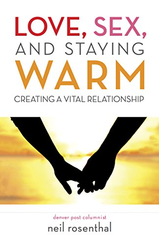 Love, Sex and Staying Warm: Creating a Vital Relationship by Neil Rosenthal