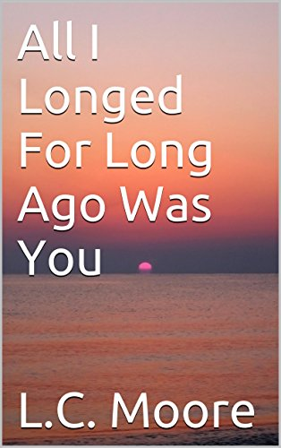 All I Longed For Long Ago Was You by L.C. Moore