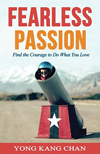 Fearless Passion: Find the Courage to Do What You Love (Stories about Career Change, Overcoming Fear of Failure, Finding Your Passion & Following Your Dreams) by Yong Kang Chan