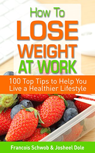 How To Lose Weight At Work: 100 Top Tips To Help You Live A Healthier Lifestyle by Josheel Dole