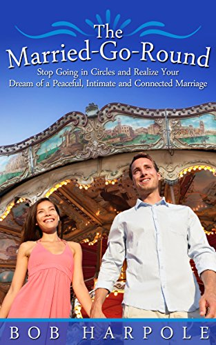 The Married-Go-Round: Stop Going in Circles and Realize Your Dream of a Peaceful, Intimate and Connected Marriage by Robert Harpole
