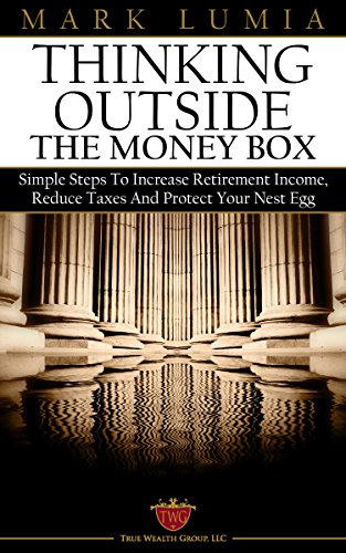Thinking Outside the Money Box: Simple Steps To Increase Retirement Income, Reduce Taxes And Protect Your Nest Egg by Mark Lumia