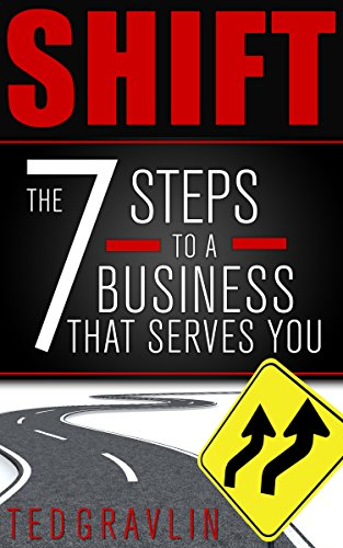 SHIFT: Seven Steps to a Business That Serves You by Ted Gravlin