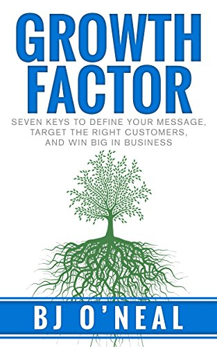 Growth Factor: Seven Keys to Define Your Message, Target the Right Customers, and Win Big in Business by BJ O'Neal