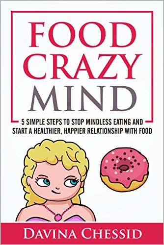 Food Crazy Mind: 5 Simple Steps to Stop Mindless Eating and Start a Healthier, Happier Relationship with Food by Davina Chessid