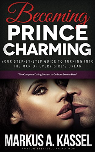 Becoming PrBecoming Prince Charming: Your Step-by-Step Guide to Turning Into the Man of Every Girl's Dreamince Charming: Your Step-by-Step Guide to Turning Into the Man of Every Girl's Dream by Markus A. Kassel