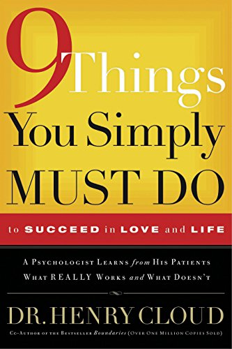 9 Things You Simply Must Do to Succeed in Love and Life: A Psychologist Learns from His Patients What Really Works and What Doesn't by Henry Cloud