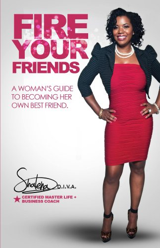 FIRE Your Friends: A Woman's Guide to Becoming Her Own Best Friend by Shalena Diva