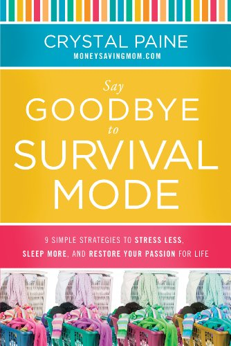 Say Goodbye to Survival Mode: 9 Simple Strategies to Stress Less, Sleep More, and Restore Your Passion for Life by Crystal Paine