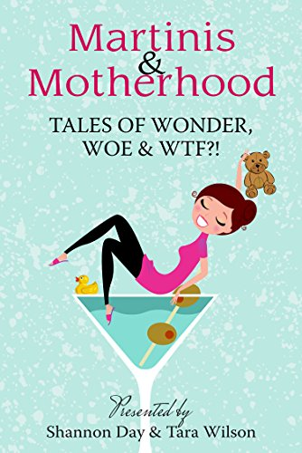 Martinis & Motherhood: Tales of Wonder, Woe & WTF?! by Shannon Day