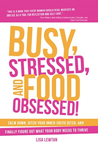 Busy, Stressed, and Food Obsessed!: Calm Down, Ditch Your Inner-Critic Bitch, and Finally Figure Out What Your Body Needs to Thrive by Lisa Lewtan