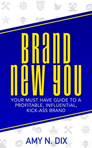 BRAND NEW YOU: Your Must Have Guide to a Profitable, Influential, Kick-Ass Brand by Amy Dix