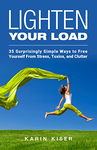 Lighten Your Load: 35 Surprisingly Simple Ways to Free Yourself From Stress, Toxins, and Clutter by Karin Kiser