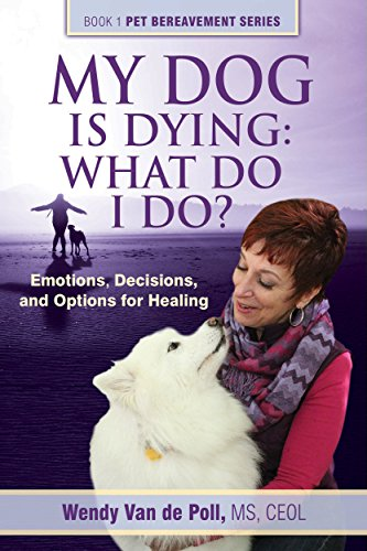 My Dog Is Dying: What Do I Do?: Emotions, Decisions, and Options for Healing (The Pet Bereavement Series Book 1) by Wendy Van de Poll