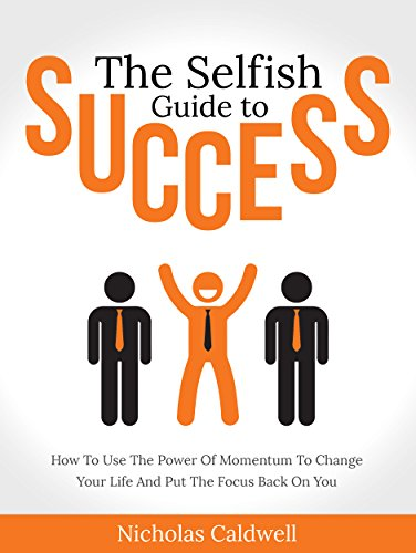 The Selfish Guide to Success: How To Use The Power Of Momentum To Change Your Life And Put The Focus Back On You (The Selfish Series Book 2) by Nicholas Caldwell