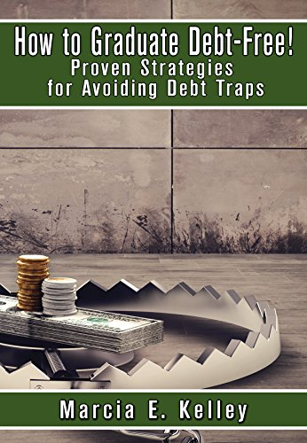 How to Graduate Debt-Free!: Proven Strategies for Avoiding Debt Traps by Marcia Kelley