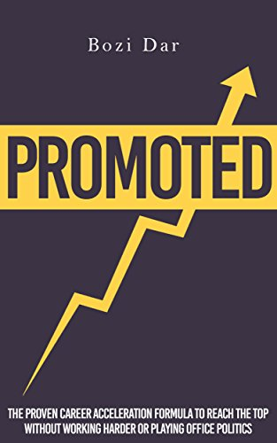 Promoted: The Proven Career Acceleration Formula To Reach The Top Without Working Harder Or Playing Office Politics by Bozi Dar