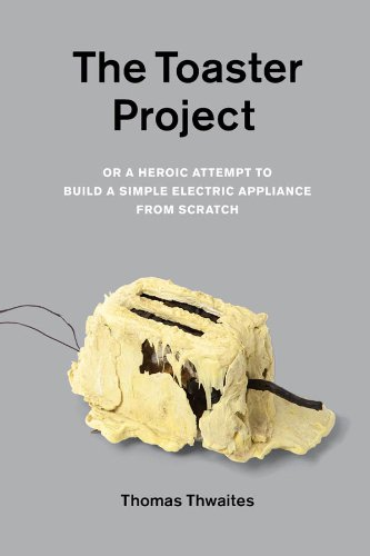 The Toaster Project: Or A Heroic Attempt to Build a Simple Electric Appliance from Scratch by Thomas Thwaites