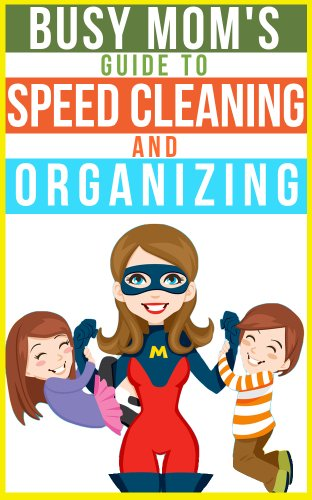 The Busy Mom's Guide To Speed Cleaning And Organizing: How To Organize, Clean, And Keep Your Home Spotless by BJ Knights