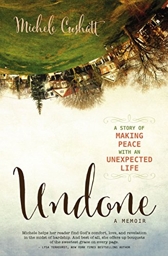 Undone: A Story of Making Peace With an Unexpected Life by Michele Cushatt