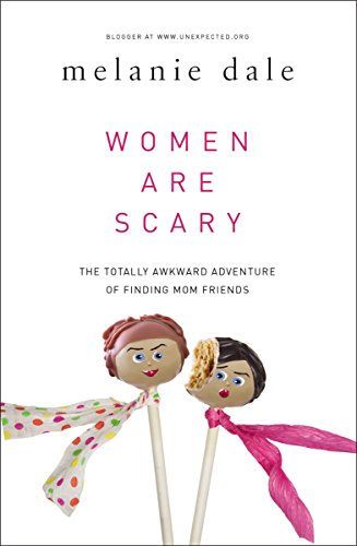 Women are Scary: The Totally Awkward Adventure of Finding Mom Friends by Melanie Dale