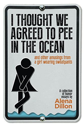 I Thought We Agreed To Pee In The Ocean: And Other Amusings From A Girl Wearing Sweatpants by Alena Dillon