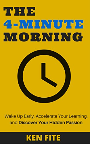 The 4-Minute Morning: Wake Up Early, Accelerate Your Learning, and Discover Your Hidden Passion by Ken Fite