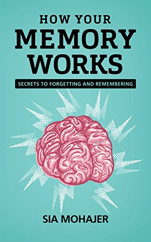 How Your Memory Works: Secrets to Forgetting and Remembering by Sia Mohajer